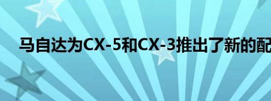 马自达为CX-5和CX-3推出了新的配件包