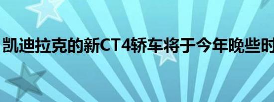 凯迪拉克的新CT4轿车将于今年晚些时候推出