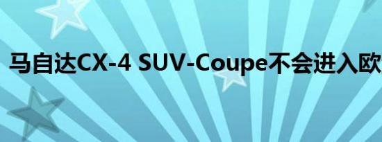 马自达CX-4 SUV-Coupe不会进入欧洲市场