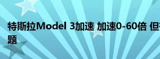 特斯拉Model 3加速 加速0-60倍 但有一个问题