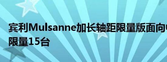 宾利Mulsanne加长轴距限量版面向中国发布限量15台