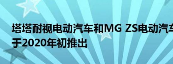 塔塔耐视电动汽车和MG ZS电动汽车预订将于2020年初推出