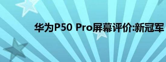 华为P50 Pro屏幕评价:新冠军