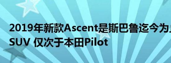 2019年新款Ascent是斯巴鲁迄今为止最大的SUV 仅次于本田Pilot