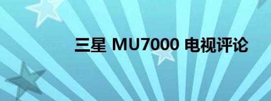 三星 MU7000 电视评论