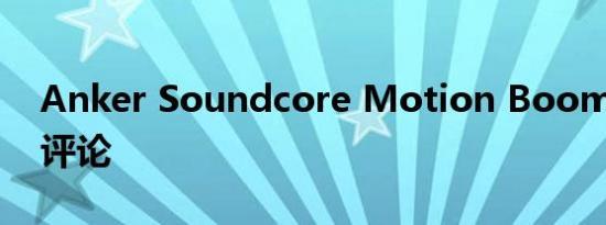 Anker Soundcore Motion Boom 扬声器评论