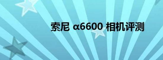 索尼 α6600 相机评测