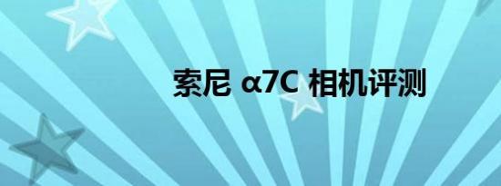 索尼 α7C 相机评测