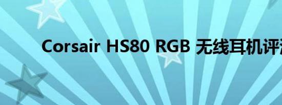 Corsair HS80 RGB 无线耳机评测
