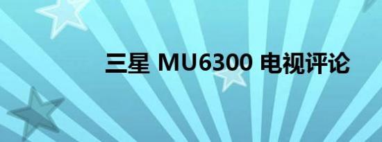 三星 MU6300 电视评论