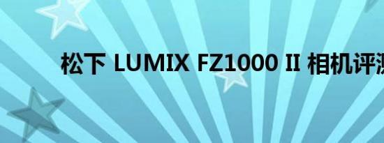 松下 LUMIX FZ1000 II 相机评测