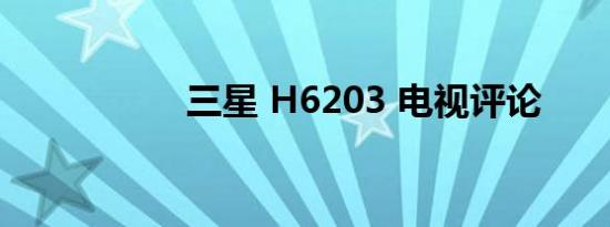 三星 H6203 电视评论