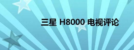三星 H8000 电视评论