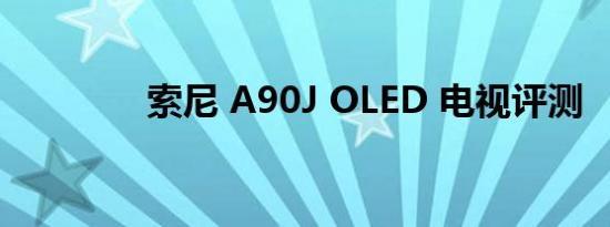 索尼 A90J OLED 电视评测
