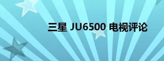 三星 JU6500 电视评论