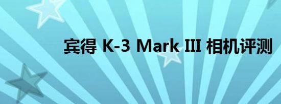 宾得 K-3 Mark III 相机评测
