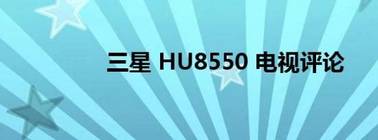 三星 HU8550 电视评论