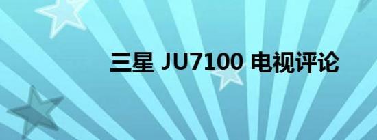 三星 JU7100 电视评论