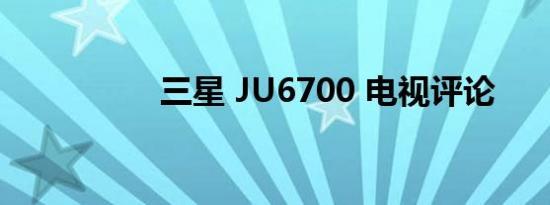 三星 JU6700 电视评论