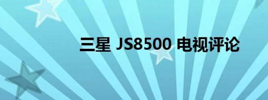 三星 JS8500 电视评论