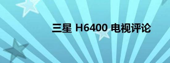 三星 H6400 电视评论