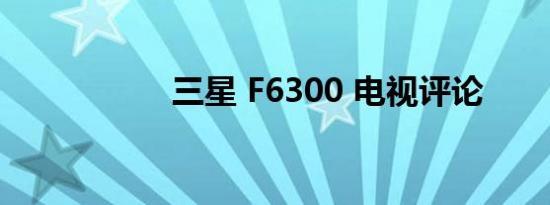 三星 F6300 电视评论