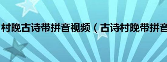 村晚古诗带拼音视频(古诗村晚带拼音视频 )
